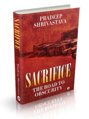PradeepShrivastava | Sacrifice - The Road to Obscurity